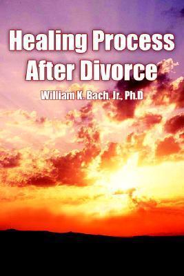 Healing Process After Divorce  by  William K. Bach Jr.
