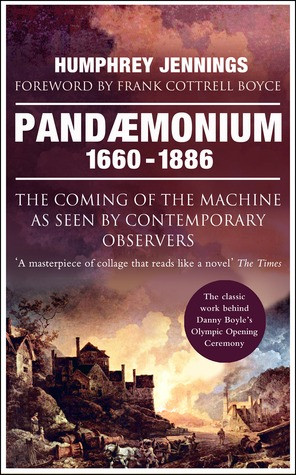 Pandaemonium 1660-1886: The Coming of the Machine as Seen  by  Contemporary Observers by Humphrey Jennings