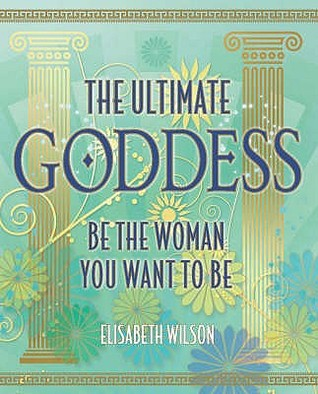 The Ultimate Goddess: Be the woman you want to be: 2 Elisabeth Wilson