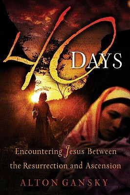 40 Days: Encountering Jesus Between the Resurrection and Ascension  by  Alton Gansky