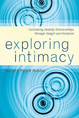 Exploring Intimacy: Cultivating Healthy Relationships Through Insight and Intuition Suzann Panek Robins