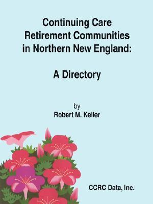 Continuing Care Retirement Communities in Northern New England: A Directory  by  Robert M. Keller