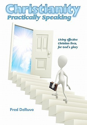 Christianity Practically Speaking: Living Our Christian Lives Effectively to the End for Gods Glory Fred DeRuvo
