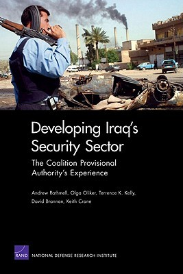 Developing Iraqs Security Sector: The Coalition Provisional Authoritys Experience: The Coalition Provisional Authoritys Experience  by  Andrew Rathmell