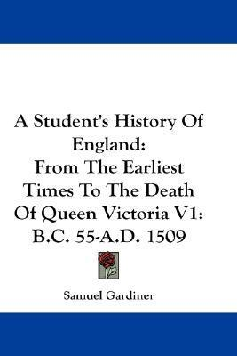 A Students History Of England: From The Earliest Times To The Death Of Queen Victoria V1: B.C. 55 A.D. 1509 Samuel Rawson Gardiner