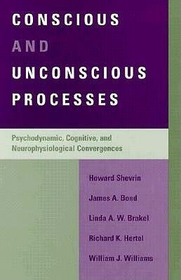 Conscious and Unconscious Processes: Psychodynamic, Cognitive, and Neurophysiological Convergences  by  Howard Shevrin