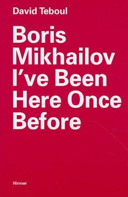 Boris Mikhailov: I've Been Here Once Before David Teboul