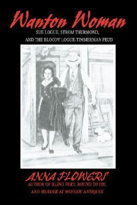 Wanton Woman: Sue Logue, Strom Thurmond, and the Bloody Logue-Timmerman Feud  by  Anna Flowers