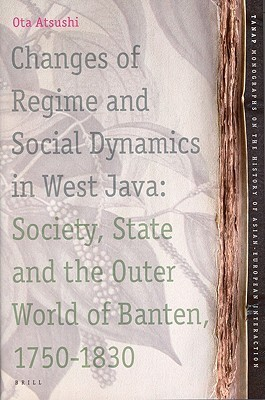 Changes of Regime and Social Dynamics in West Java: Society, State and the Outer World of Banten, 1750-1830 Ota Atsushi