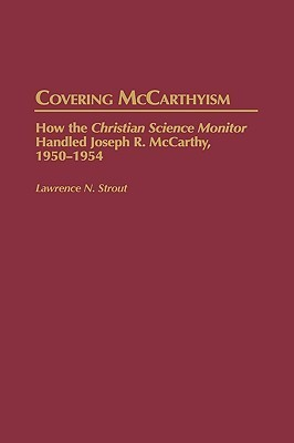 Covering McCarthyism: How the Christian Science Monitor Handled Joseph R. McCarthy, 1950-1954 Lawrence N. Strout