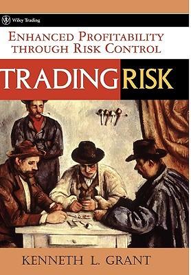 Trading Risk: Enhanced Profitability Through Risk Control Kenneth L. Grant