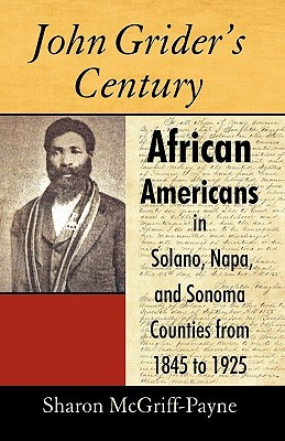 John Griders Century: African Americans in Solano, Napa, and Sonoma Counties from 1845 to 1925 McGriff-Payne Sharon McGriff-Payne