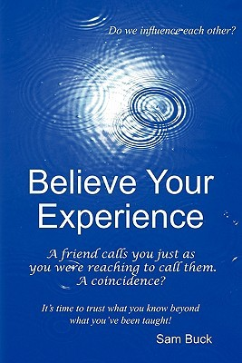 Believe Your Experience: Trust What You Know Beyond What Youve Been Taught.  by  Sam Buck