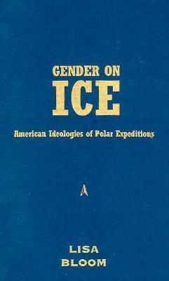 Gender On Ice: American Ideologies of Polar Expeditions Lisa  Bloom