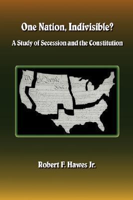 One Nation, Indivisible? a Study of Secession and the Constitution  by  Robert F. Hawes Jr.