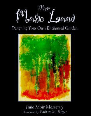 The Magic Land: Designing Your Own Enchanted Garden Julie Moir Messervy