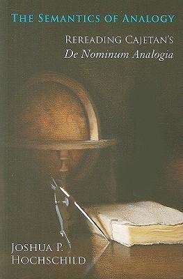 The Semantics of Analogy: Rereading Cajetans De Nominum Analogia  by  Joshua P. Hochschild
