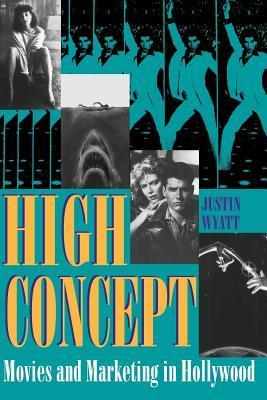 High Concept: Movies and Marketing in Hollywood  by  Justin Wyatt
