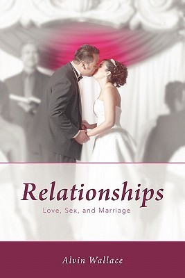 Relationships: Love, Sex, and Marriage  by  Alvin Wallace