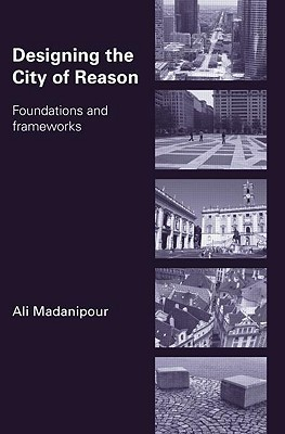 Designing the City of Reason: Foundations and Frameworks Ali Madanipour
