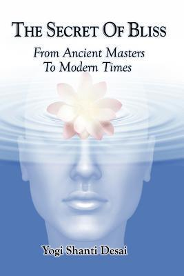 The Secret of Bliss: From Ancient Masters to Modern Times  by  Yogi Shanti Desai