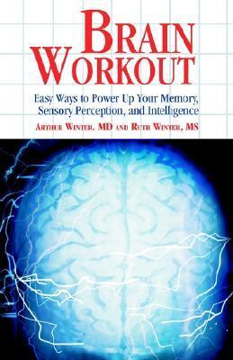 Brain Workout: Easy Ways to Power Up Your Memory, Sensory Perception, and Intelligence Arthur Winter