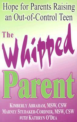 The Whipped Parent: Hope for Parents Raising an Out-Of-Control Teen  by  Kimberly Abraham
