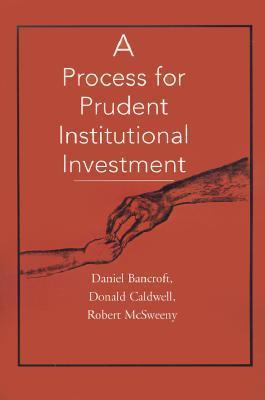 A Process for Prudent Institutional Investment Daniel C. Bancroft