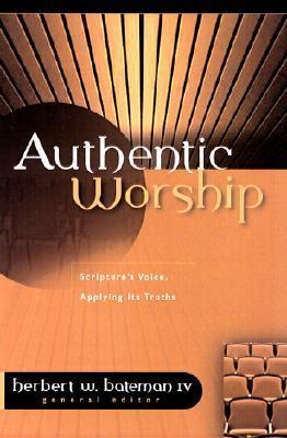 Authentic Worship: Hearing Scriptures Voice, Applying Its Truths Herbert W. Bateman IV