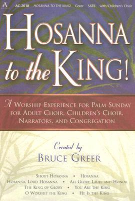 Hosanna to the King!: A Worship Experience for Palm Sunday for Adult Choir, Childrens Choir, Narrators, and Congregation Bruce Greer