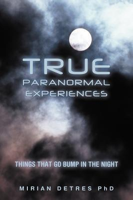 True Paranormal Experiences: Things That Go Bump in the Night  by  Mirian Detres