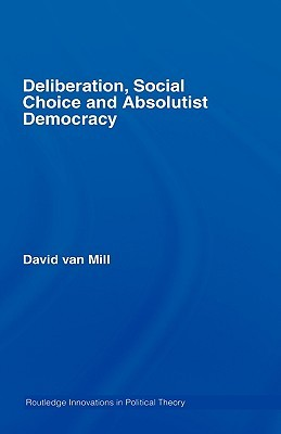 Deliberation, Social Choice and Absolutist Democracy  by  David Van Mill