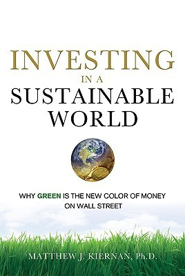 Investing in a Sustainable World: Why Green Is the New Color of Money on Wall Street  by  Matthew J. Kiernan