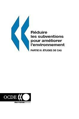 Reduire Les Subventions Pour Ameliorer LEnvironnement: Partie III: Etudes de Cas Publie Pa Ocde Publie Par Editions Ocde
