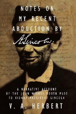 Notes on My Recent Abduction  by  A. Lincoln: A Narrative Account of the John Wilkes Booth Plot to Kidnap President Lincoln by V.A. Herbert