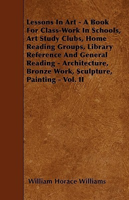 Lessons in Art - A Book for Class-Work in Schools, Art Study Clubs, Home Reading Groups, Library Reference and General Reading - Architecture, Bronze William Horace Williams