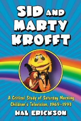 Sid and Marty Krofft: A Critical Study of Saturday Morning Childrens Television, 1969-1993  by  Hal Erickson
