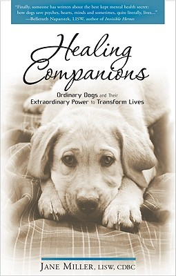 Healing Companions: Ordinary Dogs and Their Extraordinary Power to Transform Lives Jane  Miller