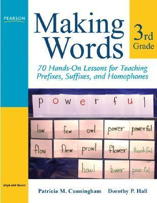 Making Words Third Grade: 70 Hands-On Lessons for Teaching Prefixes, Suffixes, and Homophones Patricia Marr Cunningham