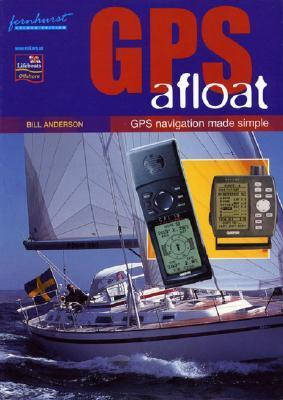 GPS Afloat: GPS Navigation Made Simple Bill Anderson