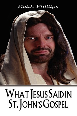 What Jesus Said in St. Johns Gospel  by  Keith F. Phillips