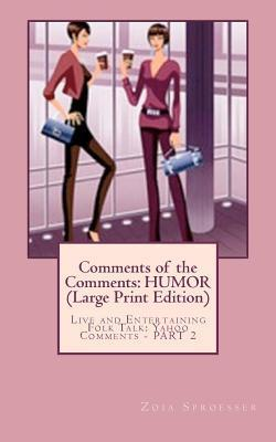 Comments of the Comments: Humor (Large Print Edition): Live and Entertaining Folk Talk: Yahoo Comments - Part 2  by  Zoia Sproesser
