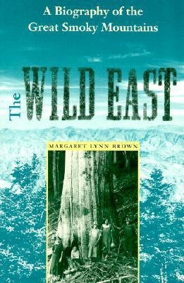 The Wild East: A Biography of the Great Smoky Mountains Margaret Lynn Brown