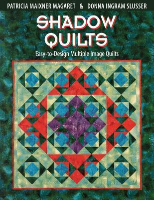 Shadow Quilts: Easy-To-Design Multiple Image Quilts Pat Maixner Magaret