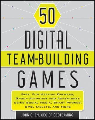 50 Digital Team-Building Games: Fast, Fun Meeting Openers, Group Activities and Adventures Using Social Media, Smart Phones, GPS, Tablets, and More  by  John Chen
