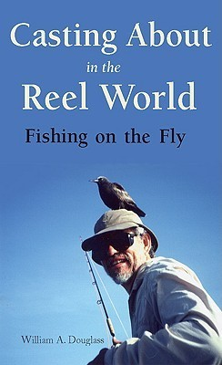 Casting about in the Reel World: Fishing on the Fly William A. Douglass