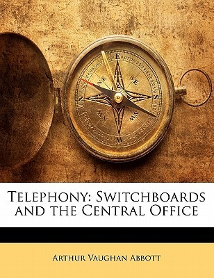 Telephony: Switchboards and the Central Office Arthur V. Abbott