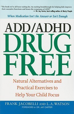 ADD/ADHD Drug Free: Natural Alternatives and Practical Exercises to Help Your Child Focus  by  Frank Jacobelli