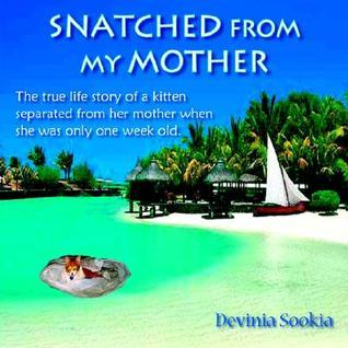 Snatched from My Mother: The True Life Story of a Kitten Separated from Her Mother When She Was Only One Week Old  by  Devinia Sookia