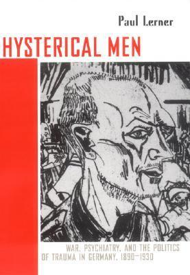 Hysterical Men: War, Psychiatry, and the Politics of Trauma in Germany, 1890 1930  by  Paul Lerner